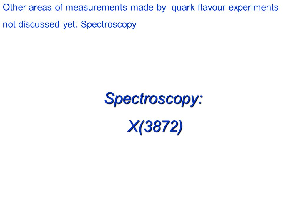 Spectroscopy: X(3872) X(3872) Other areas of measurements made by quark flavour experiments not discussed yet: Spectroscopy