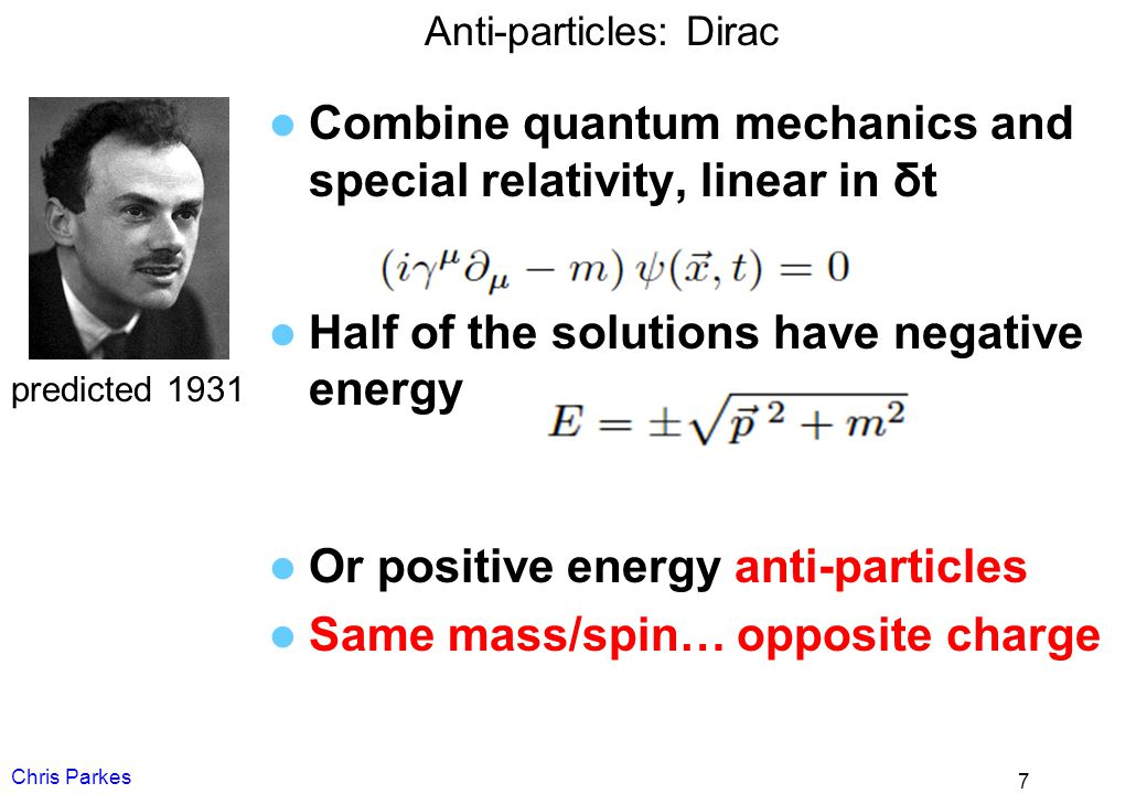 Anti-particles: Dirac Combine quantum mechanics and special relativity, linear in δt Half of the solutions have negative energy Or positive energy ant