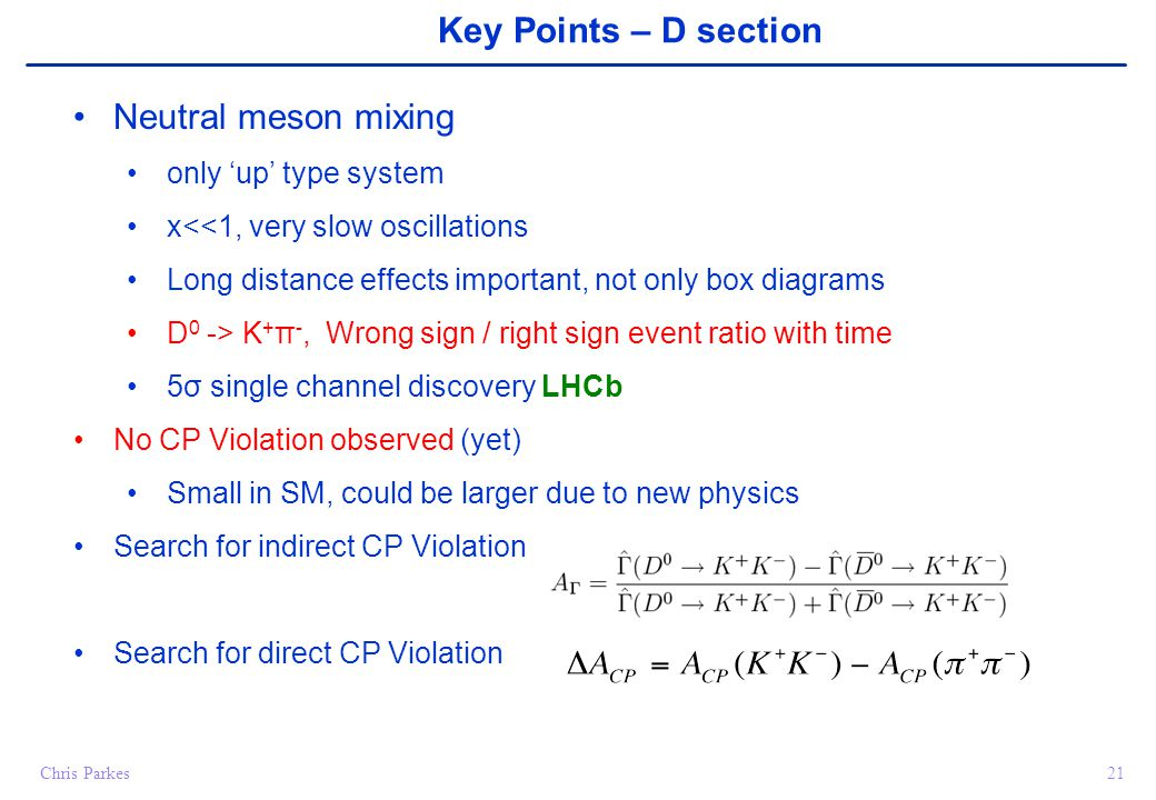 Chris Parkes21 Key Points – D section Neutral meson mixing only 'up' type system x<<1, very slow oscillations Long distance effects important, not only box diagrams D 0 -> K + π -, Wrong sign / right sign event ratio with time 5σ single channel discovery LHCb No CP Violation observed (yet) Small in SM, could be larger due to new physics Search for indirect CP Violation Search for direct CP Violation