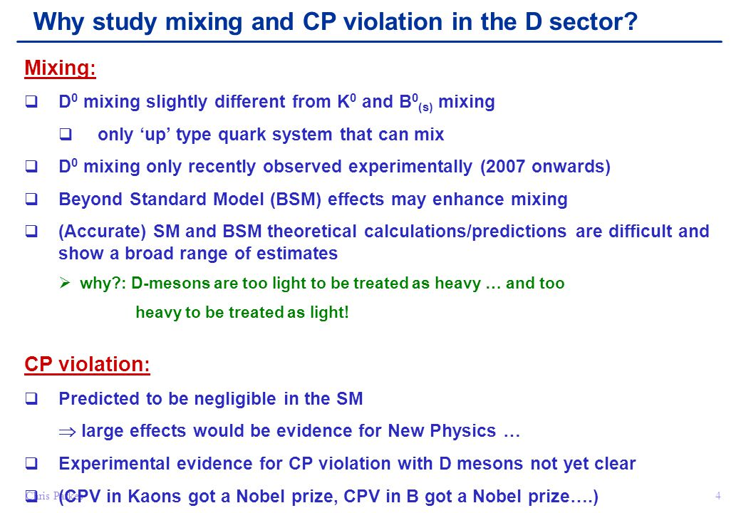 Chris Parkes4 Mixing :  D 0 mixing slightly different from K 0 and B 0 (s) mixing  only 'up' type quark system that can mix  D 0 mixing only recently observed experimentally (2007 onwards)  Beyond Standard Model (BSM) effects may enhance mixing  (Accurate) SM and BSM theoretical calculations/predictions are difficult and show a broad range of estimates  why : D-mesons are too light to be treated as heavy … and too heavy to be treated as light.