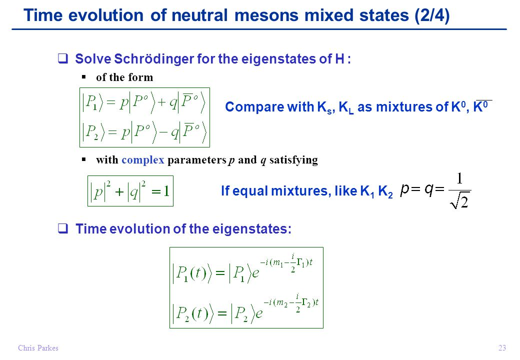 23Chris Parkes  Solve Schrödinger for the eigenstates of H :  of the form  with complex parameters p and q satisfying  Time evolution of the eigenstates: Time evolution of neutral mesons mixed states (2/4) Compare with K s, K L as mixtures of K 0, K 0 If equal mixtures, like K 1 K 2