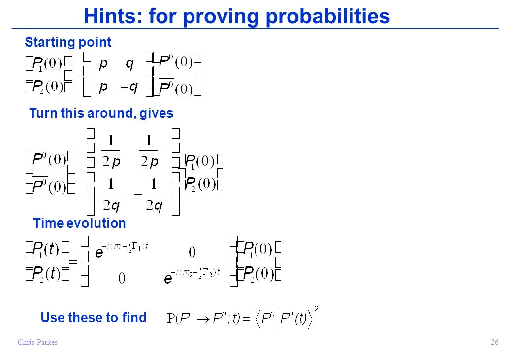 26Chris Parkes Hints: for proving probabilities Starting point Turn this around, gives Time evolution Use these to find