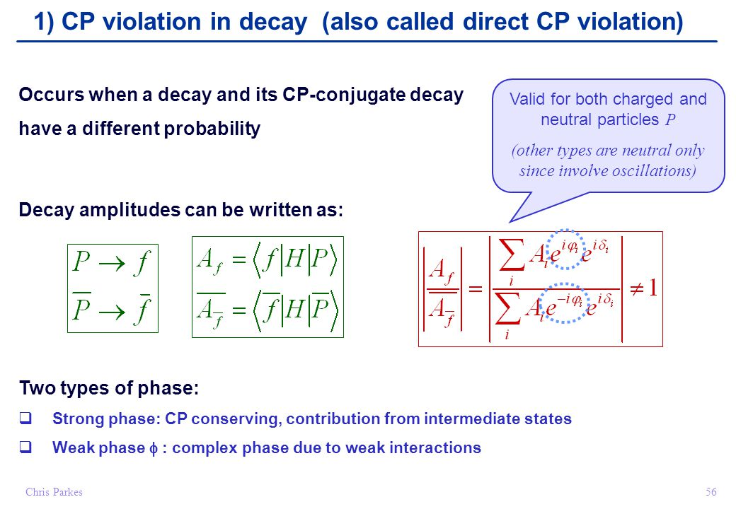 56Chris Parkes Occurs when a decay and its CP-conjugate decay have a different probability Decay amplitudes can be written as: Two types of phase:  Strong phase: CP conserving, contribution from intermediate states  Weak phase  : complex phase due to weak interactions 1) CP violation in decay (also called direct CP violation) Valid for both charged and neutral particles P (other types are neutral only since involve oscillations)
