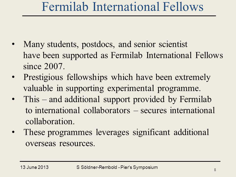 13 June 2013S Söldner-Rembold - Pier s Symposium 8 Fermilab International Fellows Many students, postdocs, and senior scientist have been supported as Fermilab International Fellows since 2007.
