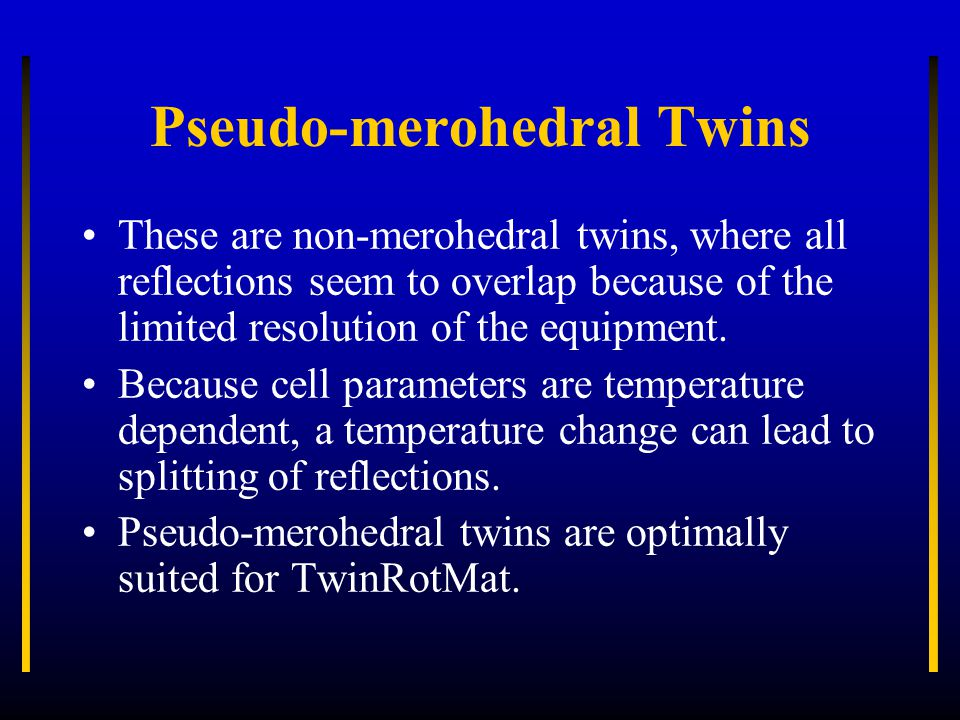 Pseudo-merohedral Twins These are non-merohedral twins, where all reflections seem to overlap because of the limited resolution of the equipment. Beca