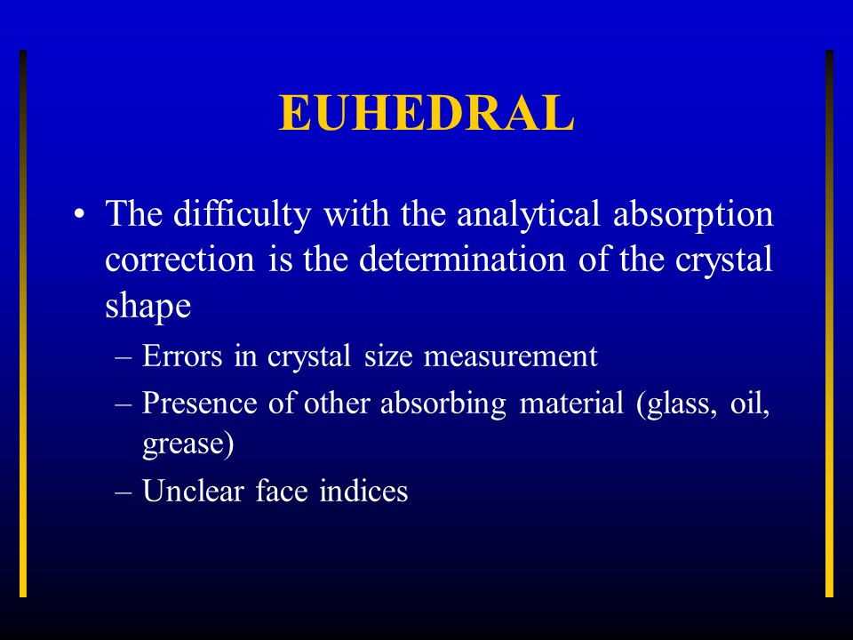EUHEDRAL The difficulty with the analytical absorption correction is the determination of the crystal shape –Errors in crystal size measurement –Prese