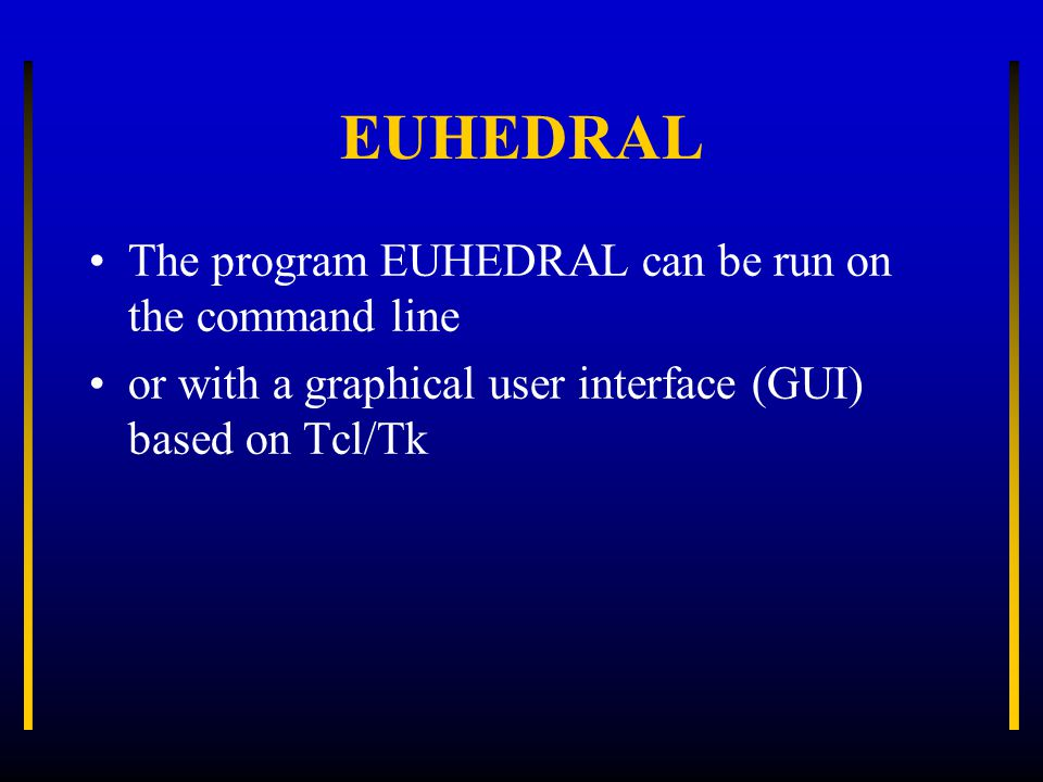EUHEDRAL The program EUHEDRAL can be run on the command line or with a graphical user interface (GUI) based on Tcl/Tk