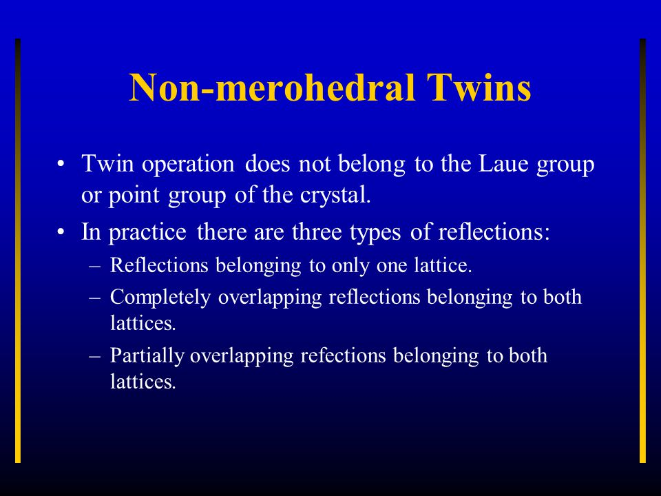 Non-merohedral Twins Twin operation does not belong to the Laue group or point group of the crystal. In practice there are three types of reflections:
