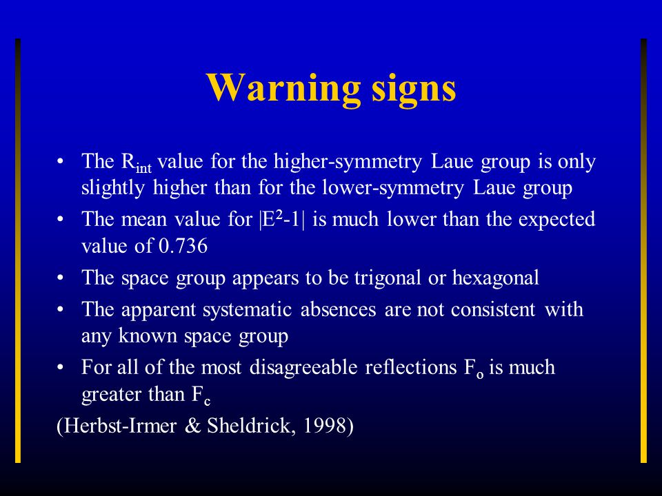 Warning signs The R int value for the higher-symmetry Laue group is only slightly higher than for the lower-symmetry Laue group The mean value for |E 2 -1| is much lower than the expected value of 0.736 The space group appears to be trigonal or hexagonal The apparent systematic absences are not consistent with any known space group For all of the most disagreeable reflections F o is much greater than F c (Herbst-Irmer & Sheldrick, 1998)