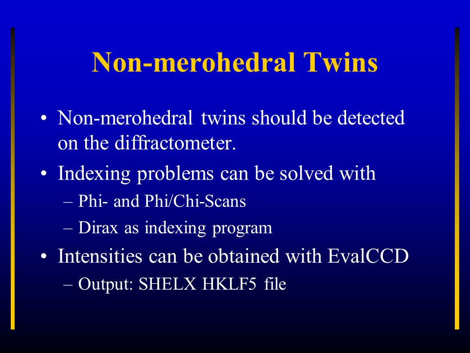 Non-merohedral Twins Non-merohedral twins should be detected on the diffractometer. Indexing problems can be solved with –Phi- and Phi/Chi-Scans –Dira
