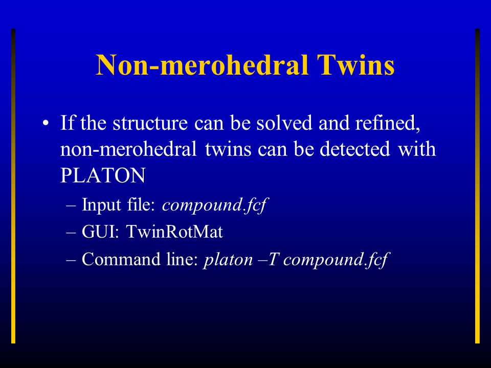 Non-merohedral Twins If the structure can be solved and refined, non-merohedral twins can be detected with PLATON –Input file: compound.fcf –GUI: TwinRotMat –Command line: platon –T compound.fcf