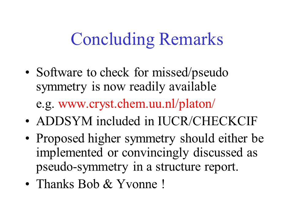 Concluding Remarks Software to check for missed/pseudo symmetry is now readily available e.g.