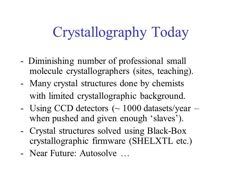 Crystallography Today - Diminishing number of professional small molecule crystallographers (sites, teaching).