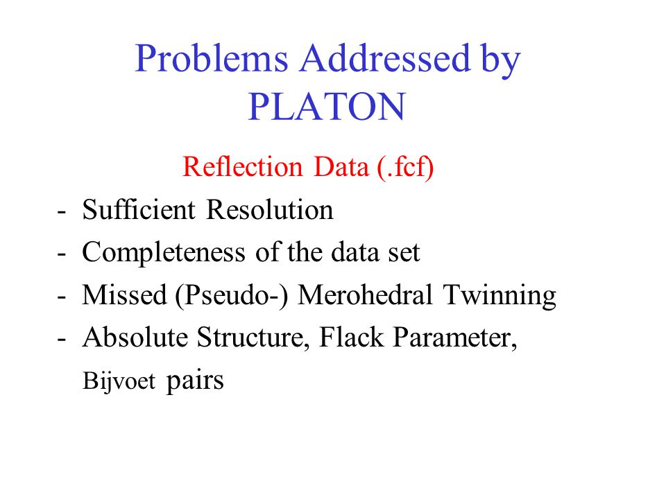 Problems Addressed by PLATON Reflection Data (.fcf) -Sufficient Resolution -Completeness of the data set -Missed (Pseudo-) Merohedral Twinning -Absolute Structure, Flack Parameter, Bijvoet pairs S