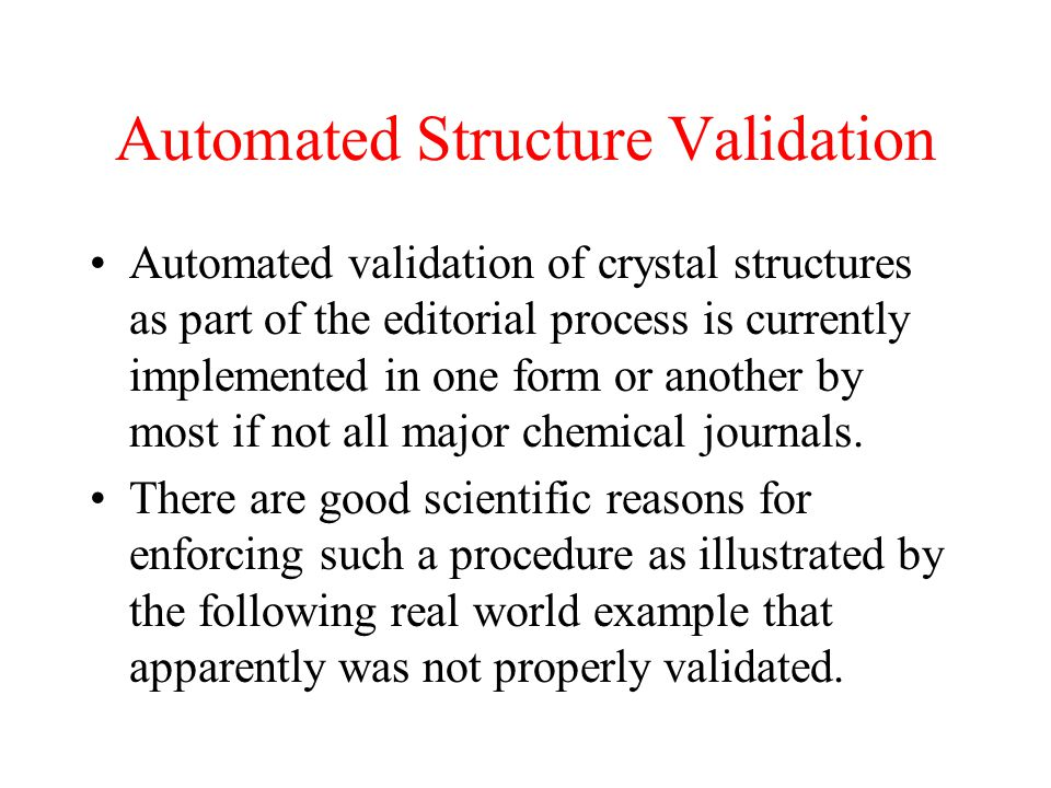 Automated Structure Validation Automated validation of crystal structures as part of the editorial process is currently implemented in one form or another by most if not all major chemical journals.