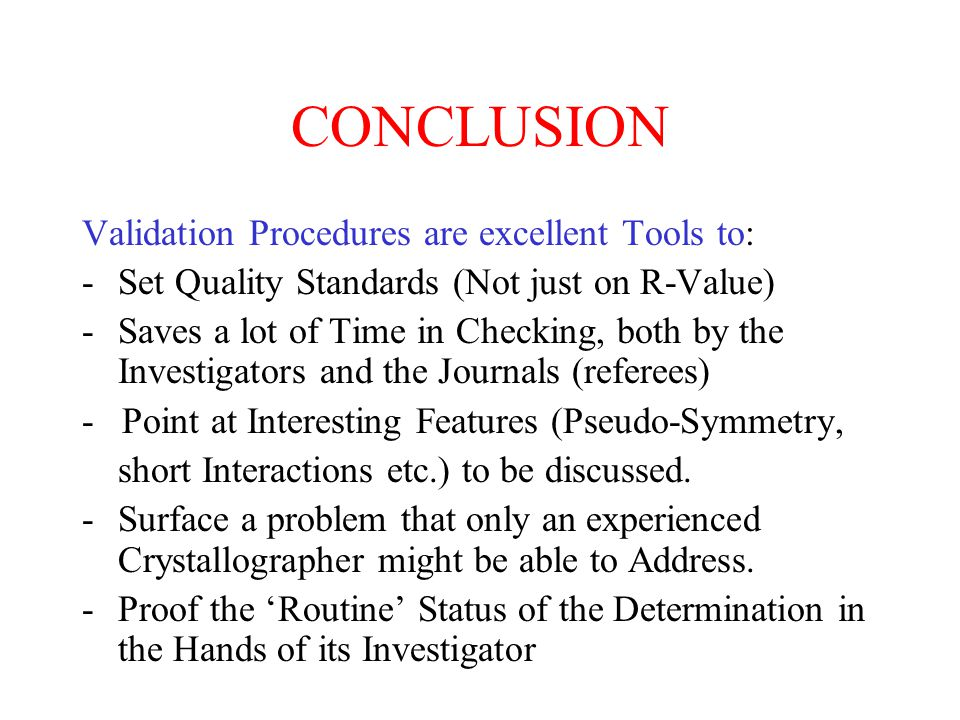 CONCLUSION Validation Procedures are excellent Tools to: -Set Quality Standards (Not just on R-Value) -Saves a lot of Time in Checking, both by the Investigators and the Journals (referees) - Point at Interesting Features (Pseudo-Symmetry, short Interactions etc.) to be discussed.