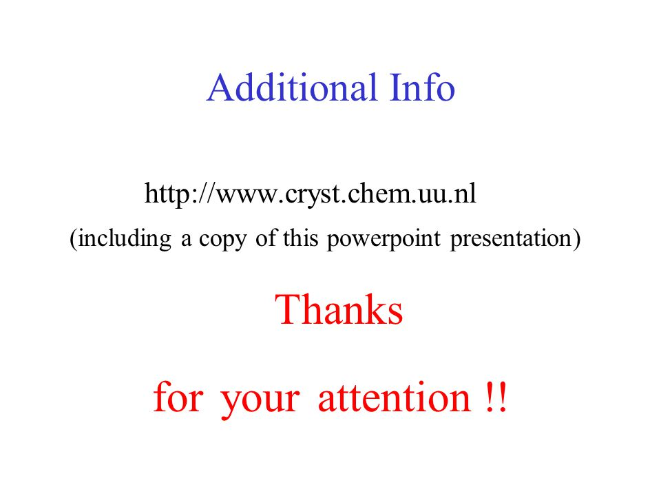 Additional Info http://www.cryst.chem.uu.nl (including a copy of this powerpoint presentation) Thanks for your attention !!