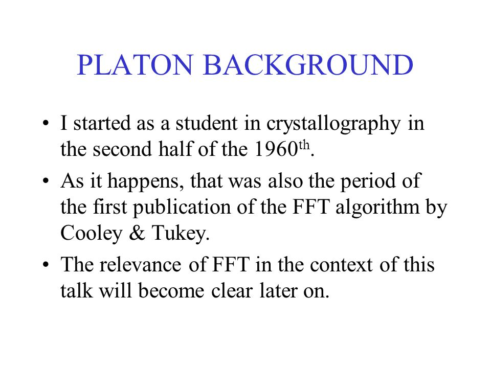 PLATON BACKGROUND I started as a student in crystallography in the second half of the 1960 th.