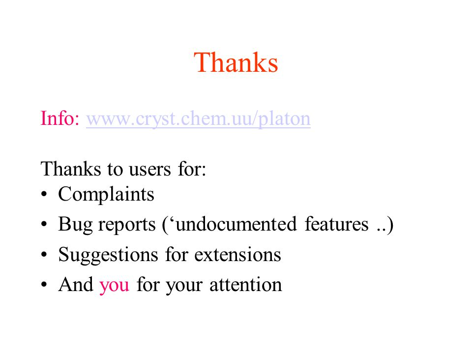 Thanks Info: www.cryst.chem.uu/platonwww.cryst.chem.uu/platon Thanks to users for: Complaints Bug reports ('undocumented features..) Suggestions for extensions And you for your attention