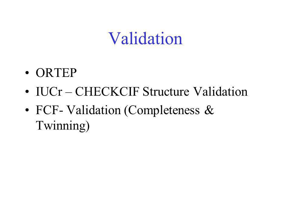 Validation ORTEP IUCr – CHECKCIF Structure Validation FCF- Validation (Completeness & Twinning)