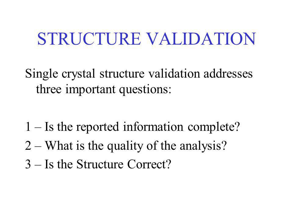 STRUCTURE VALIDATION Single crystal structure validation addresses three important questions: 1 – Is the reported information complete.