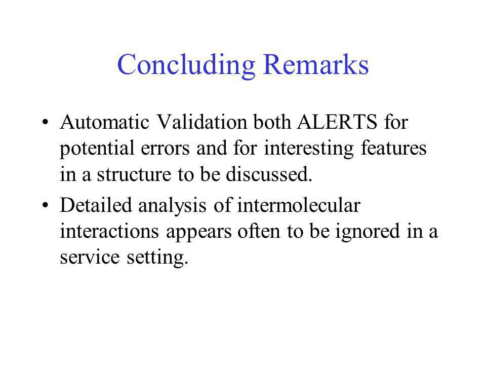 Concluding Remarks Automatic Validation both ALERTS for potential errors and for interesting features in a structure to be discussed.