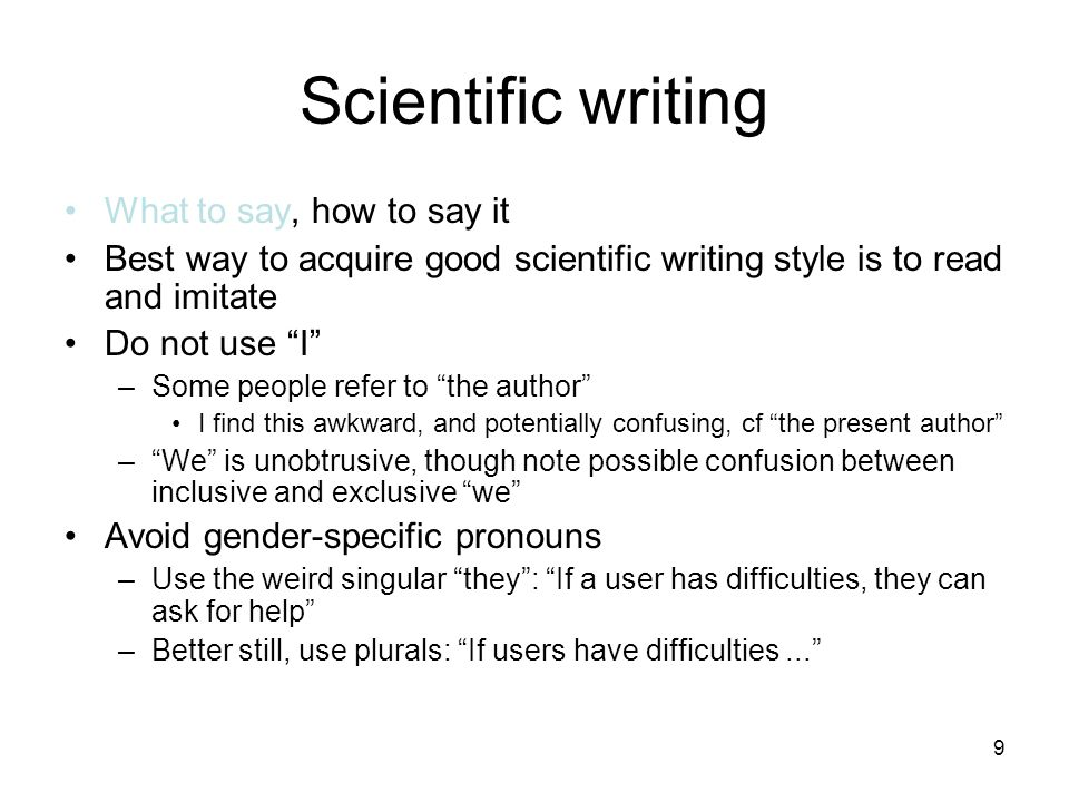 """9 Scientific writing What to say, how to say it Best way to acquire good scientific writing style is to read and imitate Do not use """"I"""" –Some people r"""