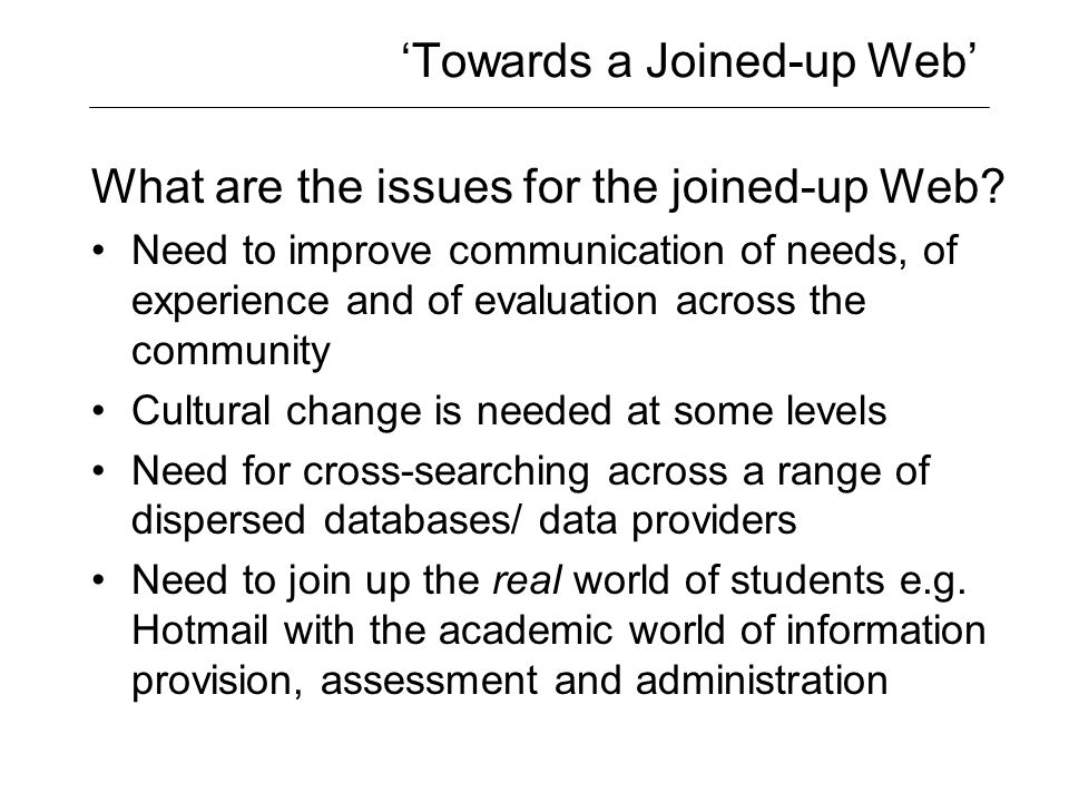 'Towards a Joined-up Web' What are the issues for the joined-up Web? Need to improve communication of needs, of experience and of evaluation across th