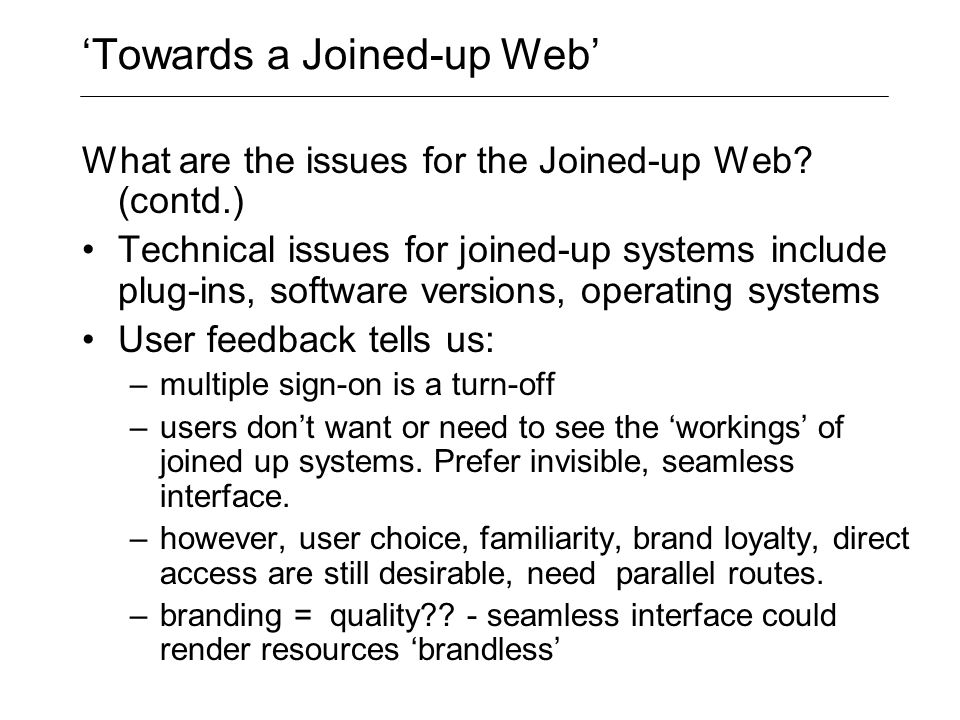 'Towards a Joined-up Web' What are the issues for the Joined-up Web? (contd.) Technical issues for joined-up systems include plug-ins, software versio
