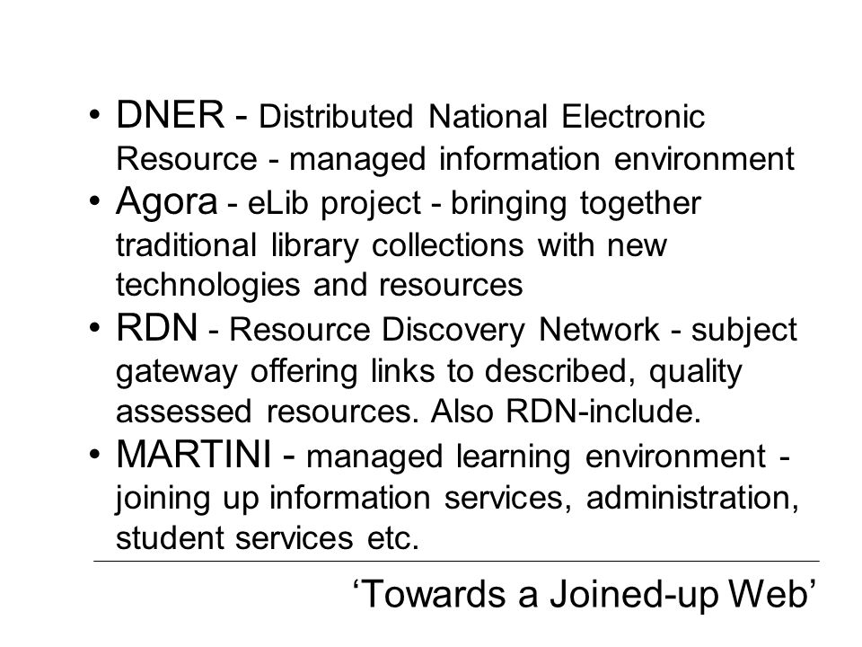'Towards a Joined-up Web' DNER - Distributed National Electronic Resource - managed information environment Agora - eLib project - bringing together t