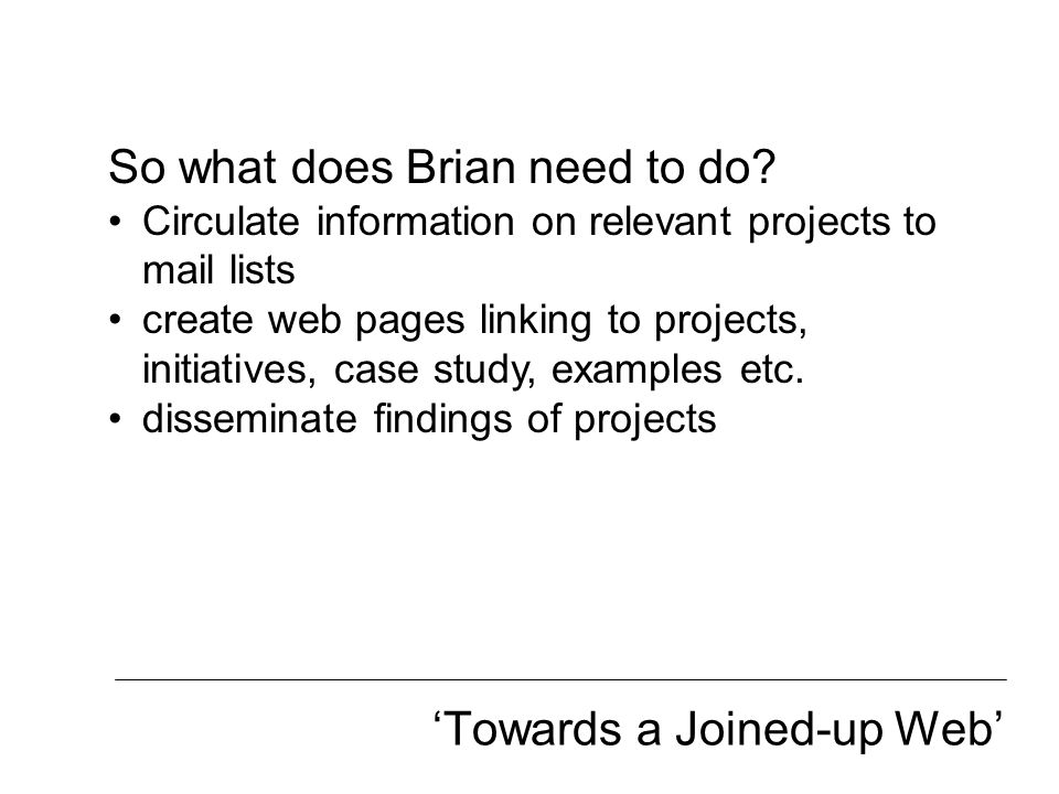 'Towards a Joined-up Web' So what does Brian need to do? Circulate information on relevant projects to mail lists create web pages linking to projects