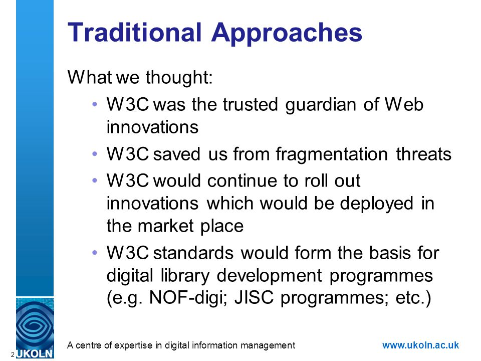 A centre of expertise in digital information managementwww.ukoln.ac.uk 2 Traditional Approaches What we thought: W3C was the trusted guardian of Web innovations W3C saved us from fragmentation threats W3C would continue to roll out innovations which would be deployed in the market place W3C standards would form the basis for digital library development programmes (e.g.