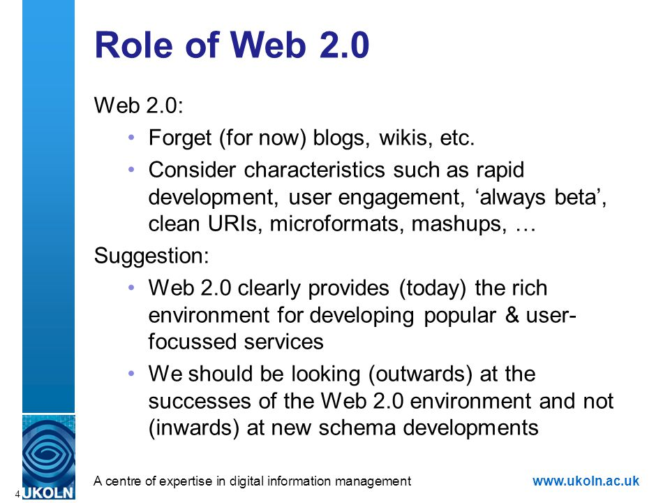 A centre of expertise in digital information managementwww.ukoln.ac.uk 4 Role of Web 2.0 Web 2.0: Forget (for now) blogs, wikis, etc.