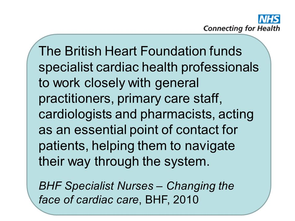 The British Heart Foundation funds specialist cardiac health professionals to work closely with general practitioners, primary care staff, cardiologists and pharmacists, acting as an essential point of contact for patients, helping them to navigate their way through the system.