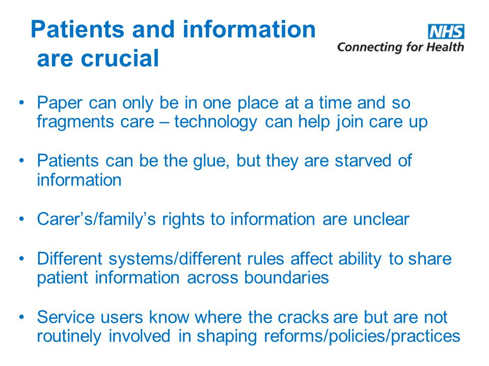 Patients and information are crucial Paper can only be in one place at a time and so fragments care – technology can help join care up Patients can be the glue, but they are starved of information Carer's/family's rights to information are unclear Different systems/different rules affect ability to share patient information across boundaries Service users know where the cracks are but are not routinely involved in shaping reforms/policies/practices