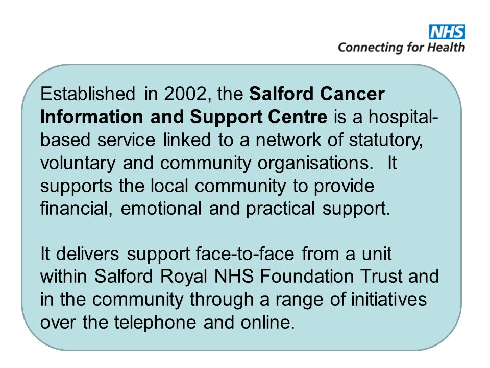Established in 2002, the Salford Cancer Information and Support Centre is a hospital- based service linked to a network of statutory, voluntary and community organisations.