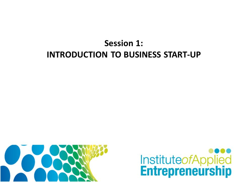 Session 1: INTRODUCTION TO BUSINESS START-UP