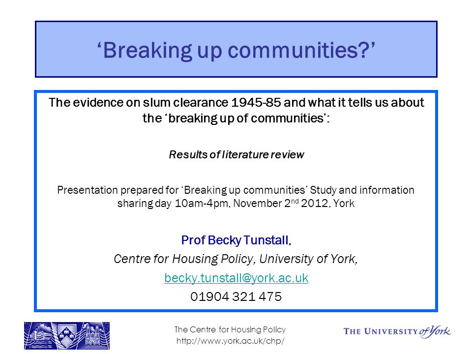 'Breaking up communities ' The evidence on slum clearance 1945-85 and what it tells us about the 'breaking up of communities': Results of literature review Presentation prepared for 'Breaking up communities' Study and information sharing day 10am-4pm, November 2 nd 2012, York Prof Becky Tunstall, Centre for Housing Policy, University of York, becky.tunstall@york.ac.uk 01904 321 475 The Centre for Housing Policy http://www.york.ac.uk/chp/