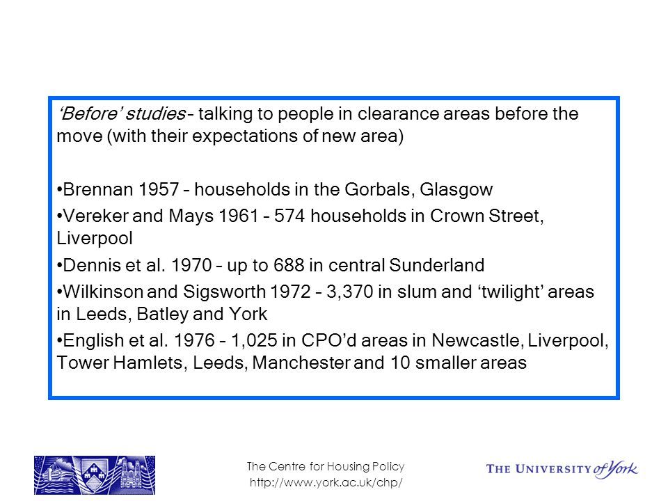 'Before' studies – talking to people in clearance areas before the move (with their expectations of new area) Brennan 1957 – households in the Gorbals, Glasgow Vereker and Mays 1961 – 574 households in Crown Street, Liverpool Dennis et al.