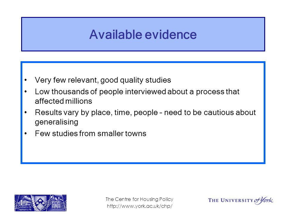Available evidence Very few relevant, good quality studies Low thousands of people interviewed about a process that affected millions Results vary by place, time, people – need to be cautious about generalising Few studies from smaller towns The Centre for Housing Policy http://www.york.ac.uk/chp/