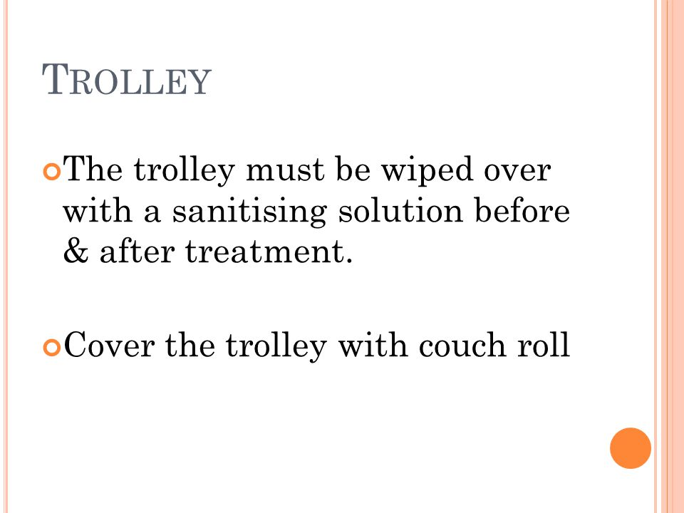 T ROLLEY The trolley must be wiped over with a sanitising solution before & after treatment. Cover the trolley with couch roll