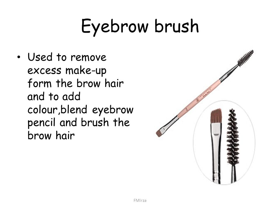 Eyebrow brush Used to remove excess make-up form the brow hair and to add colour,blend eyebrow pencil and brush the brow hair FMirza