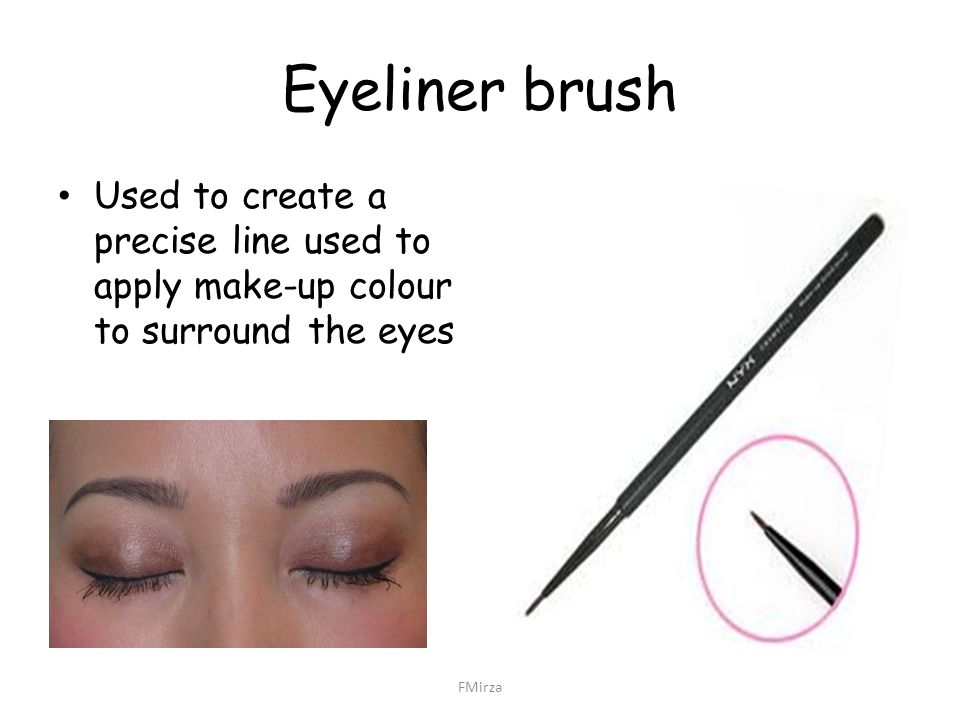 Eyeliner brush Used to create a precise line used to apply make-up colour to surround the eyes FMirza