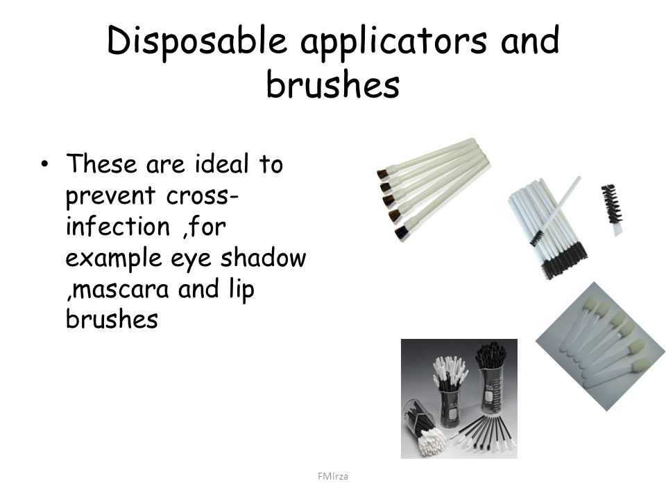 Disposable applicators and brushes These are ideal to prevent cross- infection,for example eye shadow,mascara and lip brushes FMirza