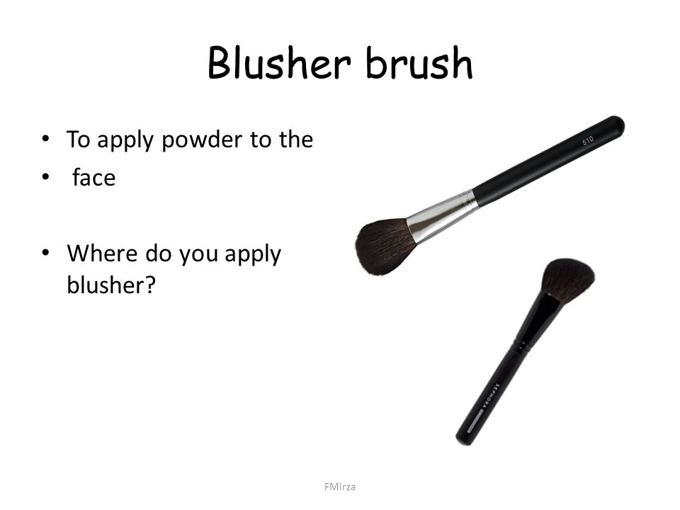 Blusher brush To apply powder to the face Where do you apply blusher? FMirza