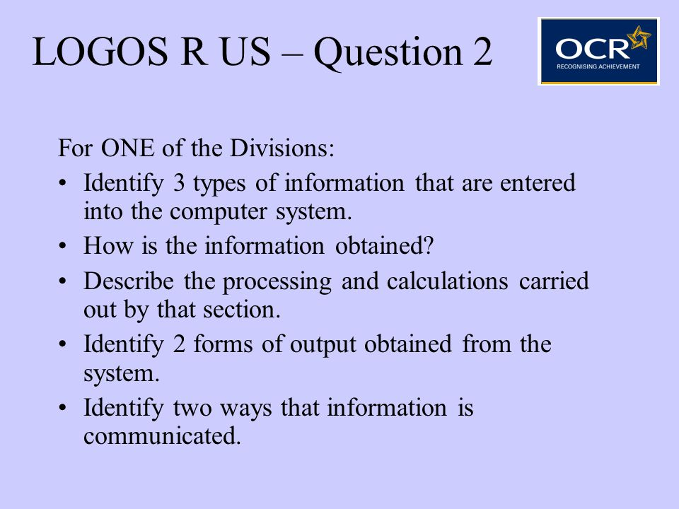 LOGOS R US – Question 2 For ONE of the Divisions: Identify 3 types of information that are entered into the computer system. How is the information ob