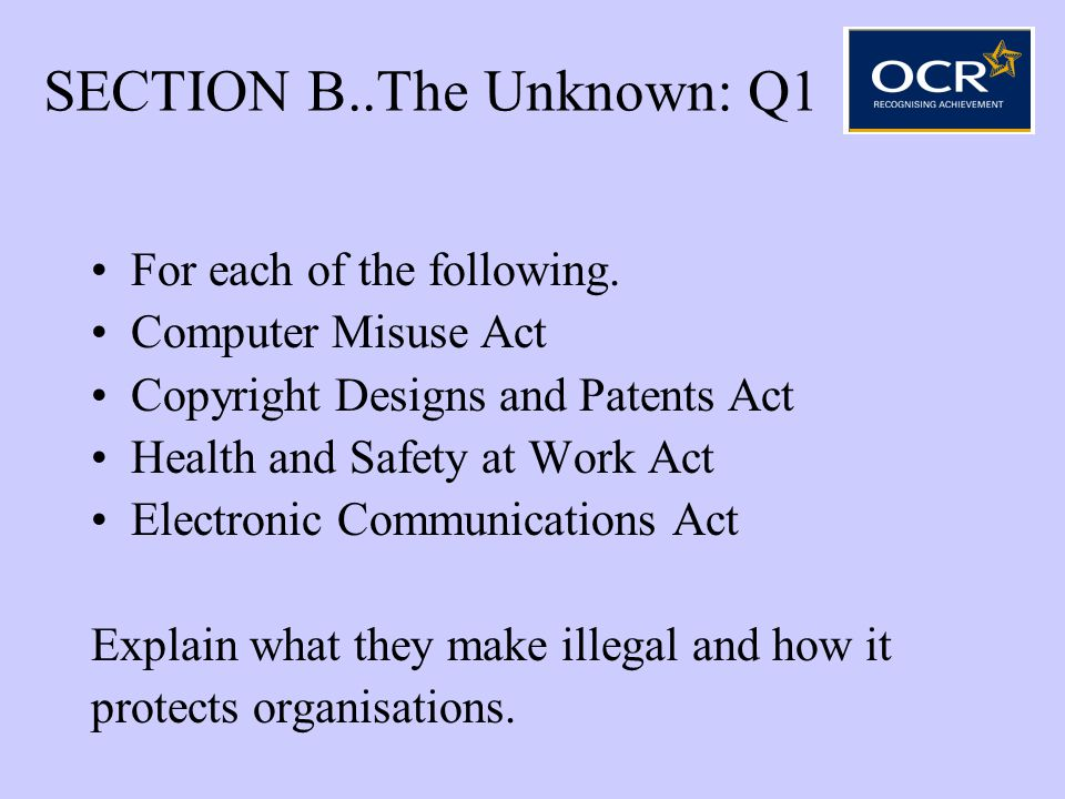 SECTION B..The Unknown: Q1 For each of the following. Computer Misuse Act Copyright Designs and Patents Act Health and Safety at Work Act Electronic C