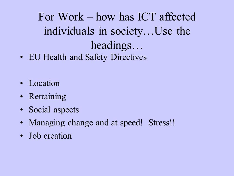 For Work – how has ICT affected individuals in society…Use the headings… EU Health and Safety Directives Location Retraining Social aspects Managing c