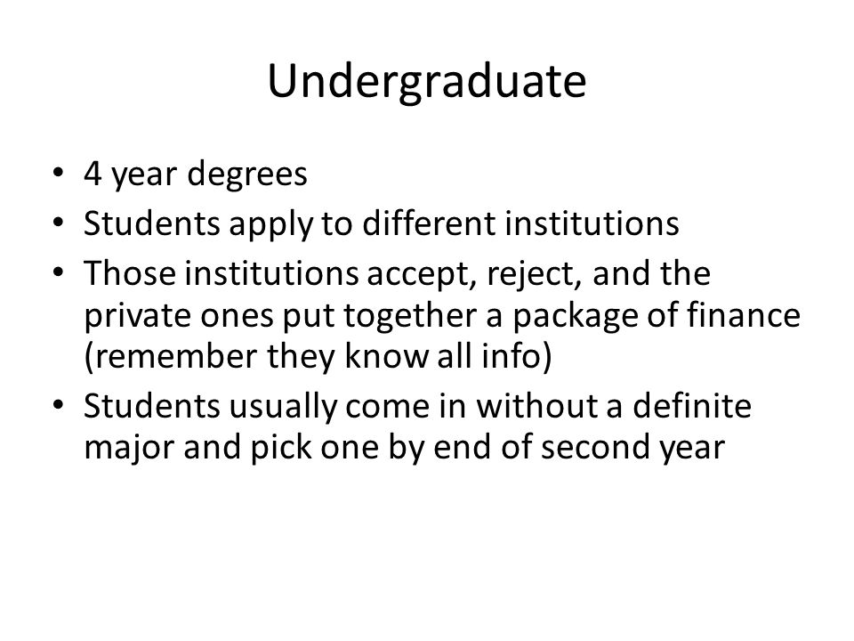 Undergraduate 4 year degrees Students apply to different institutions Those institutions accept, reject, and the private ones put together a package of finance (remember they know all info) Students usually come in without a definite major and pick one by end of second year