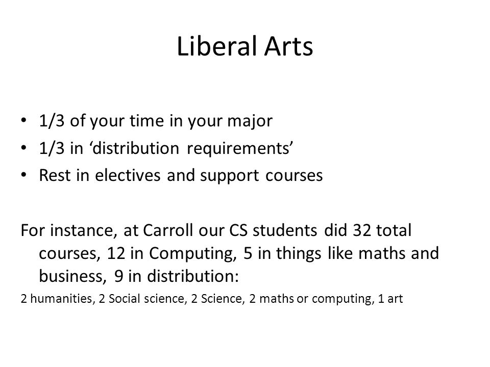 Liberal Arts 1/3 of your time in your major 1/3 in 'distribution requirements' Rest in electives and support courses For instance, at Carroll our CS students did 32 total courses, 12 in Computing, 5 in things like maths and business, 9 in distribution: 2 humanities, 2 Social science, 2 Science, 2 maths or computing, 1 art